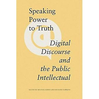 Speaking Power to Truth - Digital Discourse and the Public Intellectua