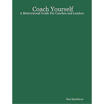 Coach Yourself A Motivational Guide for Coaches and Leaders by Spainhour & Dan