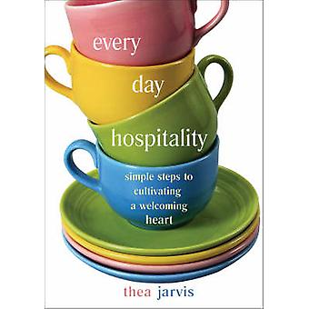 Everyday Hospitality Simple Steps to Cultivating a Welcoming Heart par Thea Jarvis