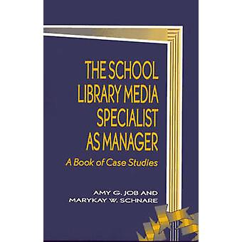 The School Library Media Specialist as Manager A Book of Case Studies by Job & Amy G.