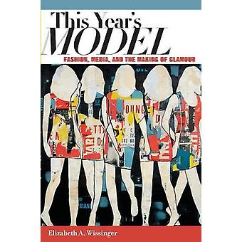 This Years Model Fashion Media and the Making of Glamour by Wissinger & Elizabeth