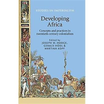 Developing Africa by Edited by Joseph Hodge & Edited by Gerald H dl & Edited by Martina Kopf