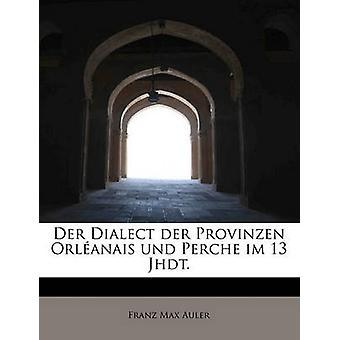 Der Dialekt der Provinzen Orlanais Und Perche Im 13 Jhdt. von Auler & Franz Max
