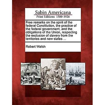 Free remarks on the spirit of the federal Constitution the practice of the federal government and the obligations of the Union respecting the exclusion of slavery from the territories and new state by Walsh & Robert