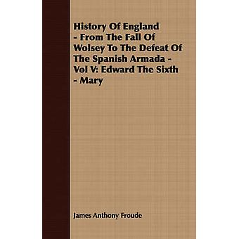 History of England  From the Fall of Wolsey to the Defeat of the Spanish Armada  Vol V Edward the Sixth  Mary by Froude & James Anthony