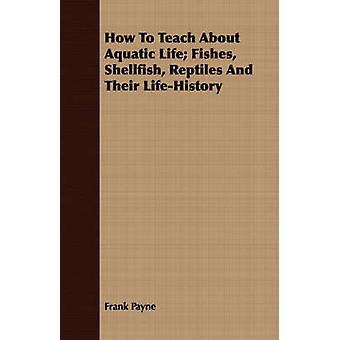 How To Teach About Aquatic Life Fishes Shellfish Reptiles And Their LifeHistory by Payne & Frank
