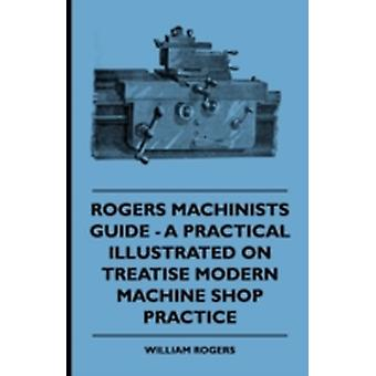 Rogers Machinists Guide  A Practical Illustrated Treatise On Modern Machine Shop Practice by Rogers & William