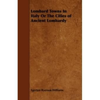 Lombard Towns In Italy Or The Cities of Ancient Lombardy by Williams & Egerton Ryerson