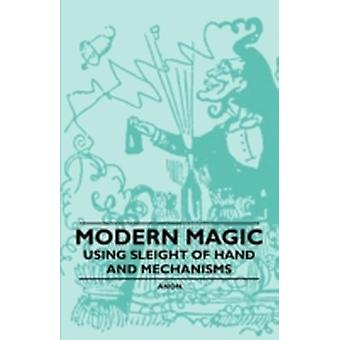 Modern Magic  Using Sleight of Hand and Mechanisms by Anon