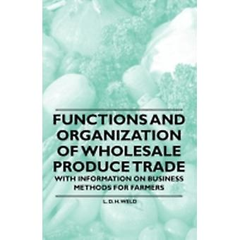 Functions and Organization of Wholesale Produce Trade  With Information on Business Methods for Farmers by Weld & L. D. H.