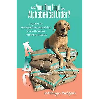 Is Your Dog Food in Alphabetical Order My Ideas for Managing and Organizing a Small Animal Veterinary Hospital by Brogan & Kathryn