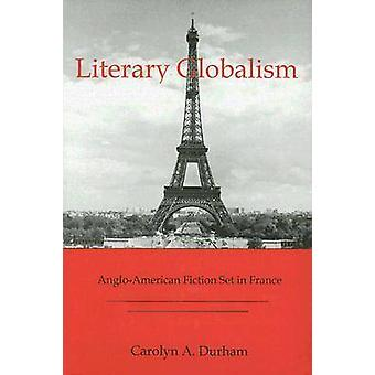 Literary Globalism - Anglo - American Fiction Set in France by Carolyn