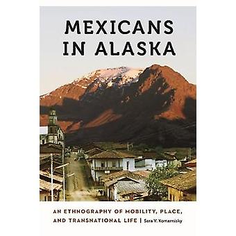 Mexicans in Alaska - An Ethnography of Mobility - Place - and Transnat