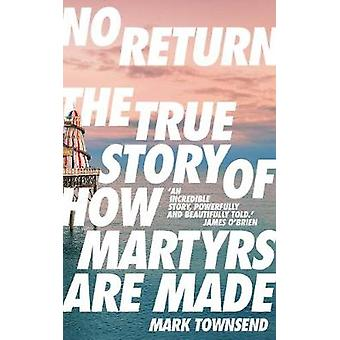 No Return - The True Story of How Martyrs Are Made by Mark Townsend -