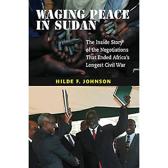 Waging Peace in Sudan  The Inside Story of the Negotiations That Ended Africas Longest Civil War by Hilde F Johnson