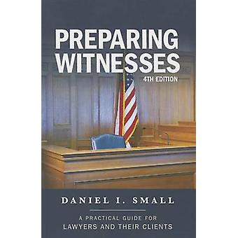 Preparing Witnesses - A Practical Guide for Lawyers and Their Clients