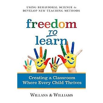 Freedom to Learn  Creating a Classroom Where Every Child Thrives by Art Willans & Cari Williams