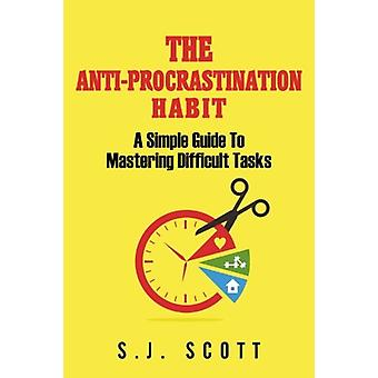 The Anti-Procrastination Habit - A Simple Guide to Mastering Difficult