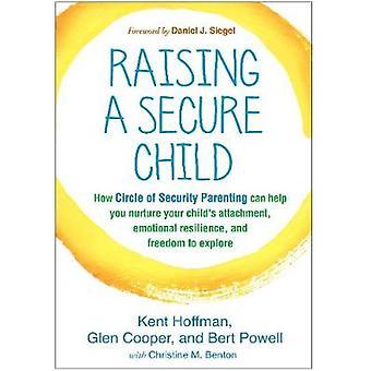 Een veilig kind opvoeden Hoe de cirkel van veilig ouderschap u kan helpen de gehechtheid van uw kind emotionele veerkracht en vrijheid om te verkennen