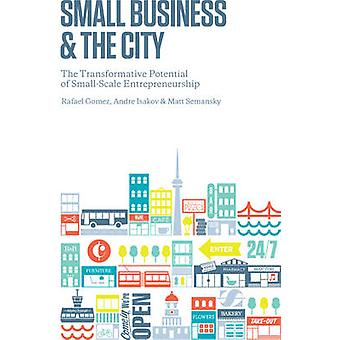 Small Business and the City  The Transformative Potential of Small Scale Entrepreneurship by Rafael Gomez & Andre Isakov & Matthew Semansky