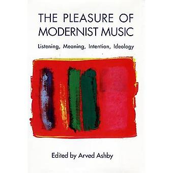 The Pleasure of Modernist Music  Listening Meaning Intention Ideology by Edited by Arved Ashby