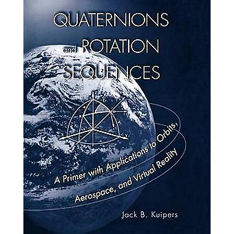 Quaternions and Rotation Sequences  A Primer with Applications to Orbits Aerospace and Virtual Reality by J B Kuipers