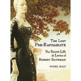 The Lost Pre-Raphaelite - The Secret Life and Loves of Robert Bateman