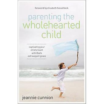 Parenting the Wholehearted Child by Jeannie Cunnion