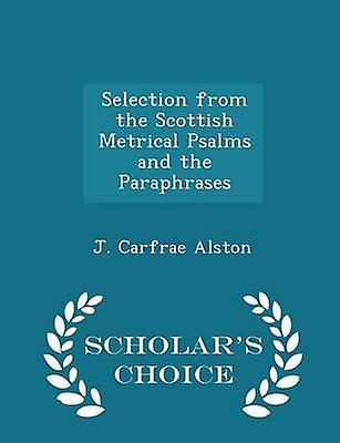Selection from the Scottish Metrical Psalms and the Paraphrases  Scholars Choice Edition by Alston & J. Carfrae