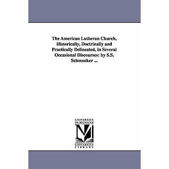 The American Lutheran Church Historically Doctrinally and Practically Delineated in Several Occasional Discourses By S.S. Schmucker ... by Schmucker & Samuel Simon