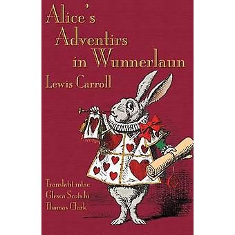 Alices Adventirs in Wunnerlaun Alices Adventures in Wonderland in Glaswegian Scots by Carroll & Lewis