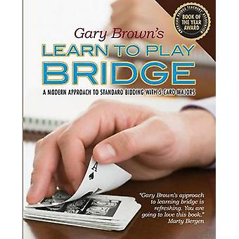 Gary Browns Learn to Play Bridge A Modern Approach to Standard Bidding with 5Card Majors by Brown & Gary