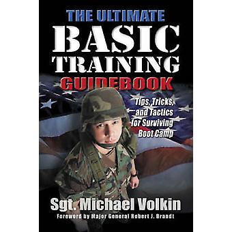 Ultimate Basic Training - Tips - Tricks and Tactics for Surviving Boot