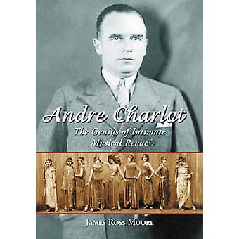 Andre Charlot - The Genius of Intimate Musical Revue by James Ross Moo