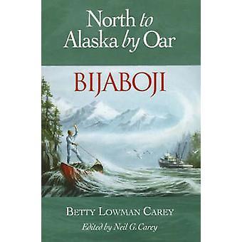 Bijaboji - North to Alaska by Oar by Betty Lowman Carey - Neil G. Care