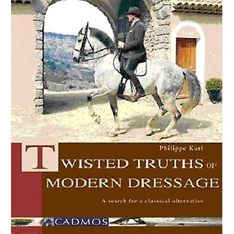 Twisted Truths Of Modern Dressage by Philippe Karl