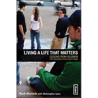 Living a Life That Matters Lessons from Solomon the Man Who Tried Everything by Matlock & Mark