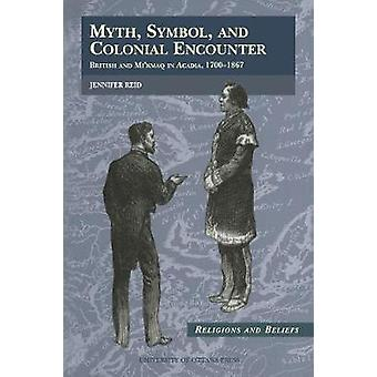 Myth Symbol and Colonial Encounter British and Mikmaq in Acadia 17001867 by Reid & Jennifer