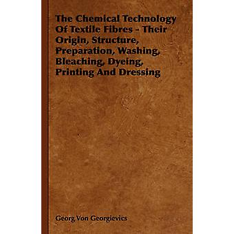 The Chemical Technology of Textile Fibres  Their Origin Structure Preparation Washing Bleaching Dyeing Printing and Dressing by Von Georgievics & Georg