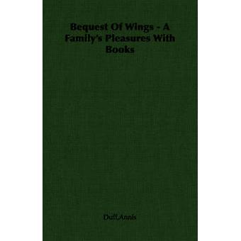 Bequest Of Wings  A Familys Pleasures With Books by Duff & Annis