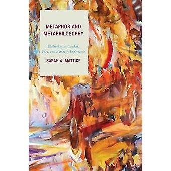 Metaphor and Metaphilosophy Philosophy as Combat Play and Aesthetic Experience by Mattice