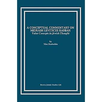 A Conceptual Commentary on Midrash Leviticus Rabbah Value Concepts in Jewish Thought by Kadushin & Max
