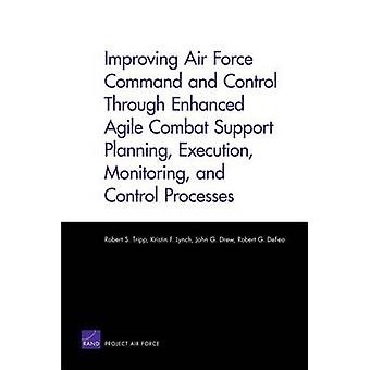Improving Air Force Command and Control Through Enhanced Agile Combat Support Planning Execution Monitoring and Control Processes by Robert S Tripp & Kristin F Lynch & John G Drew & Robert G Defeo