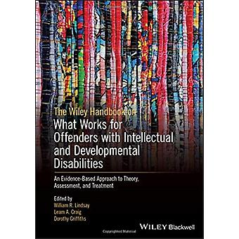 The Wiley Handbook on What Works for Offenders with Intellectual and Developmental Disabilities by Edited by William R Lindsay & Edited by Leam A Craig & Edited by Dorothy Griffiths