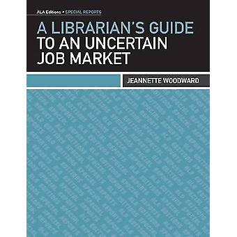 A Librarian's Guide to an Uncertain Job Market by Jeannette Woodward