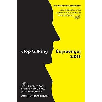 Stop Talking - Start Influencing - 12 Insights From Brain Science to M