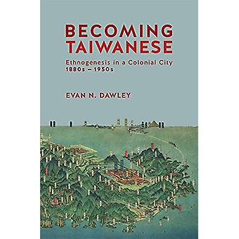 Becoming Taiwanese - Ethnogenesis in a Colonial City - 1880s-1950s by