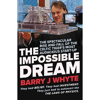 The Impossible Dream  The spectacular rise and fall of Steorn the Celtic Tigers most audacious startup by Barry J Whyte