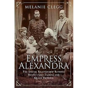 L'impératrice Alexandra The Special Relationship Between Russias Last Tsarina and Queen Victoria par Melanie Clegg