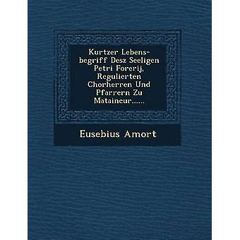Kurtzer Lebensbegriff Desz Seeligen Petri Forerij Regulierten Chorherren Und Pfarrern Zu Mataincur...... by Amort & Eusebius